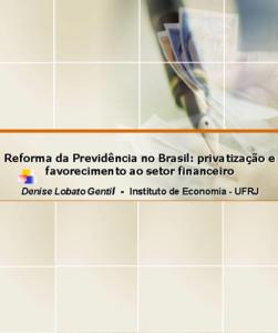 Reforma da Previdência no Brasil: privatização e favorecimento ao setor financeiro. Prof. Denise Lobato Gentil-Instituto de Economia -UFRJ
